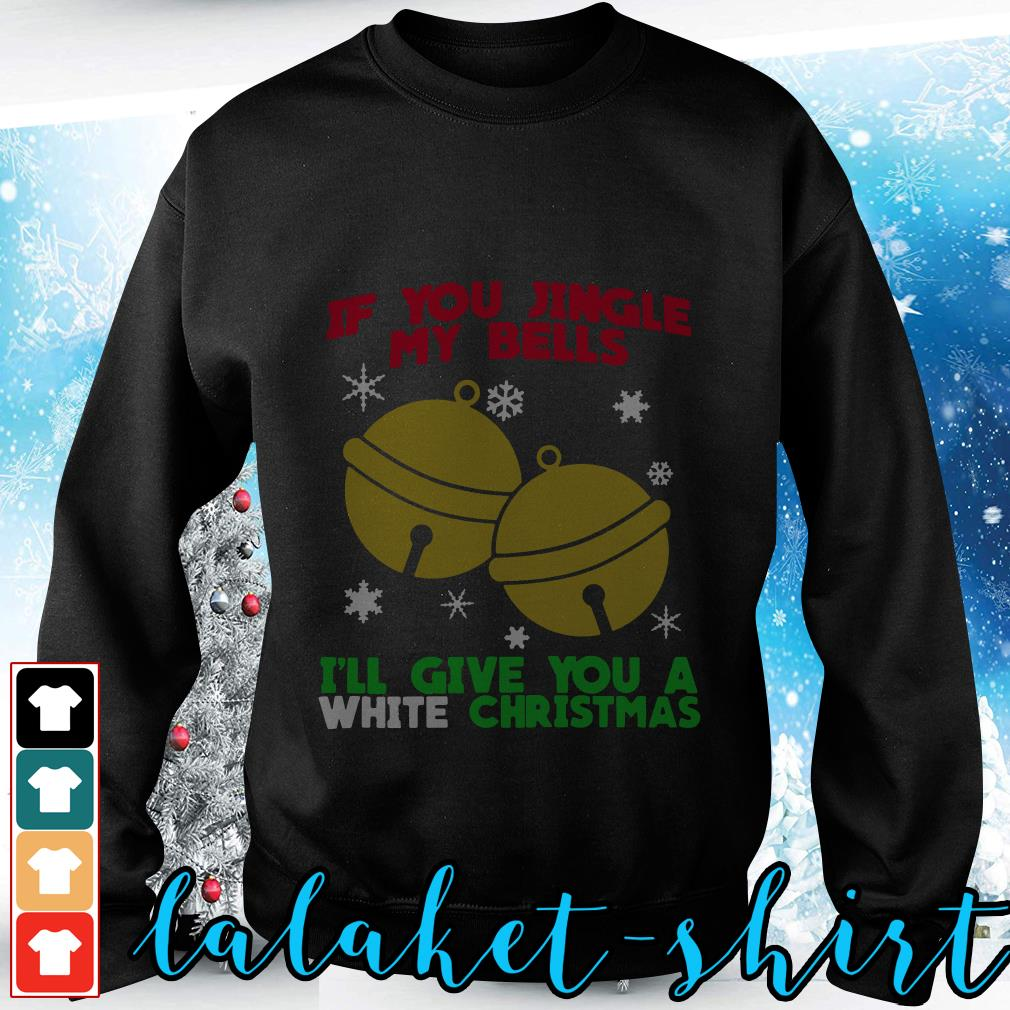 Official If you jingle my bells I'll give you a white Christmas shirt, sweater - Lalaketshirt