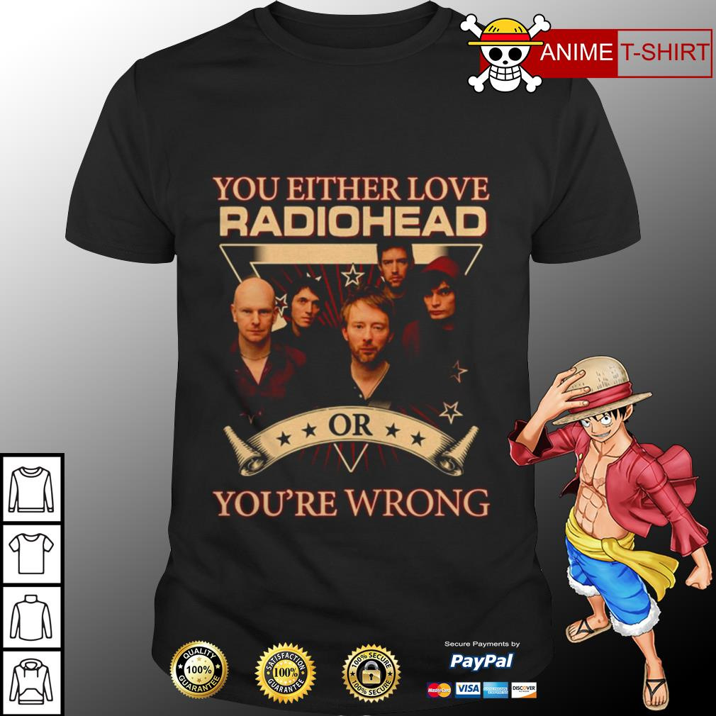 You either love radiohead or you're wrong shirt
