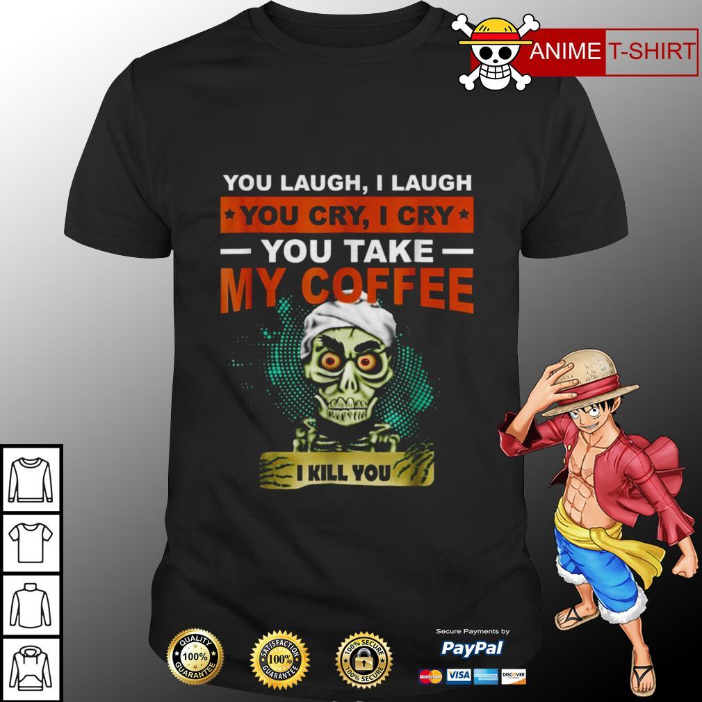 You laugh I laugh you cry I cry you take my coffee I kill you shirt