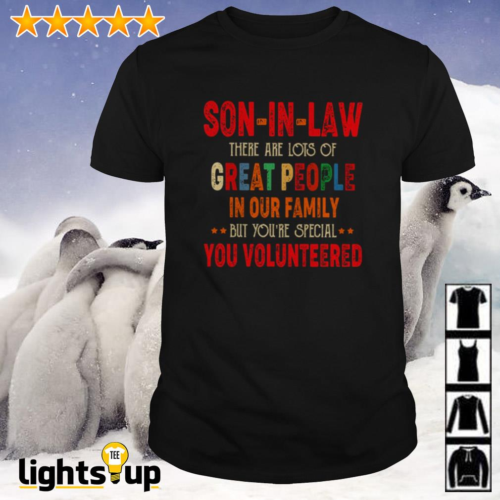 Son-in-law there are lots of great people in our family but you're special shirt