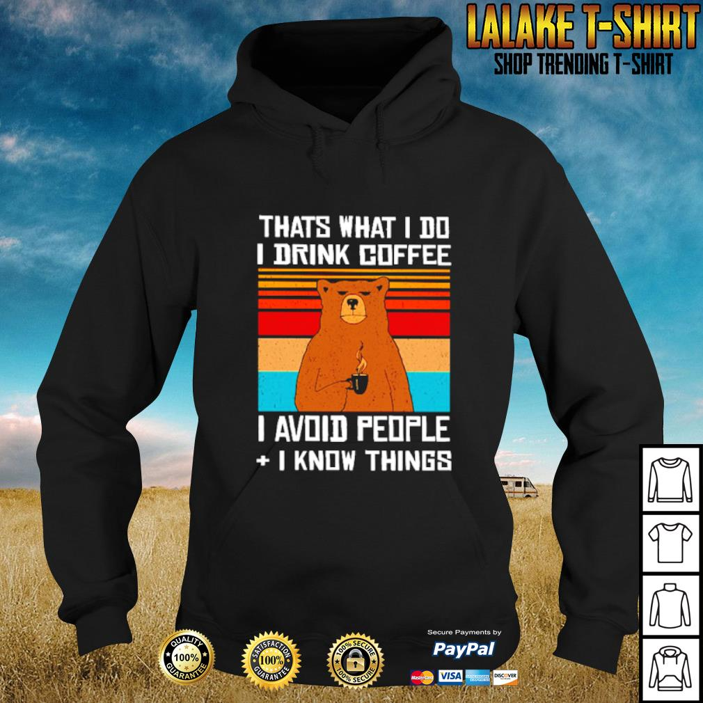 Bear That what I do I drink coffee I avoid people I know things s hoodie
