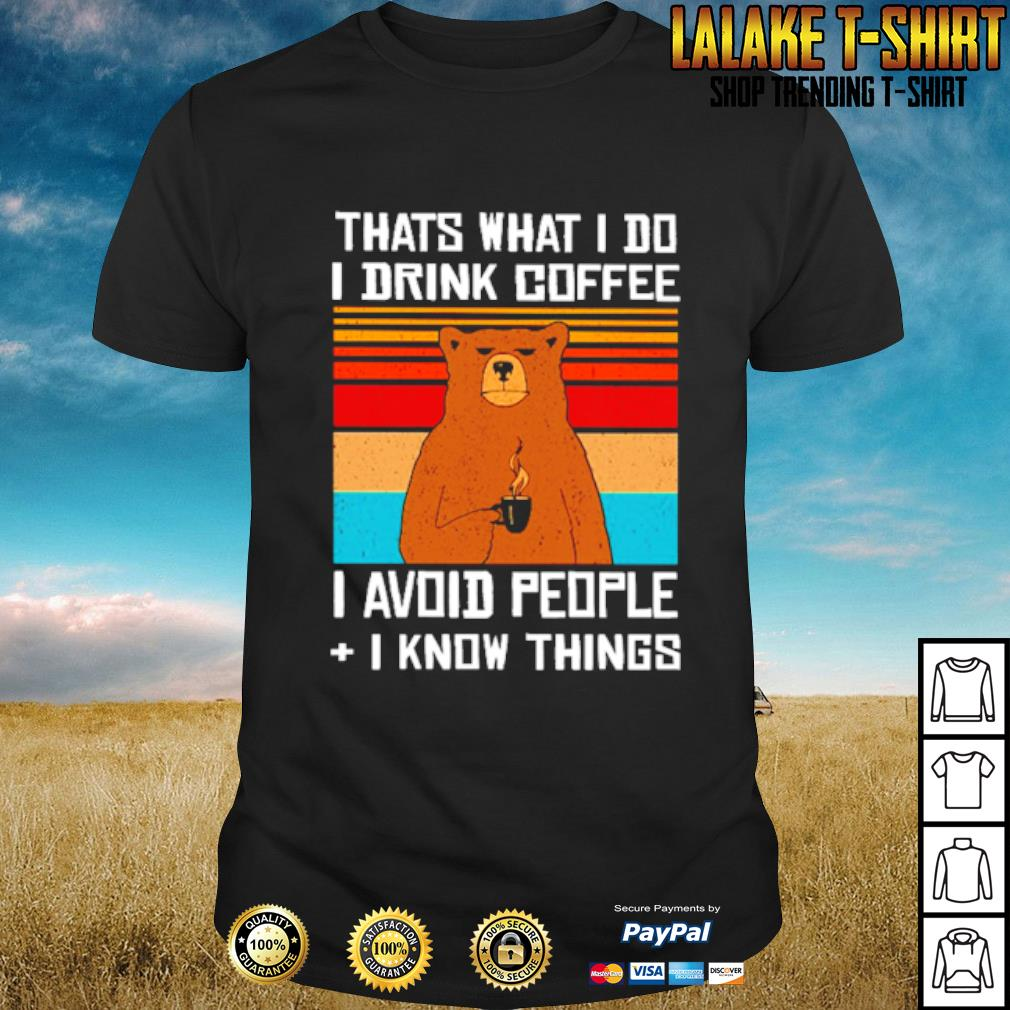 Bear That what I do I drink coffee I avoid people I know things shirt