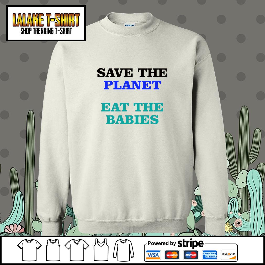 Save the planet eat the babies s sweater