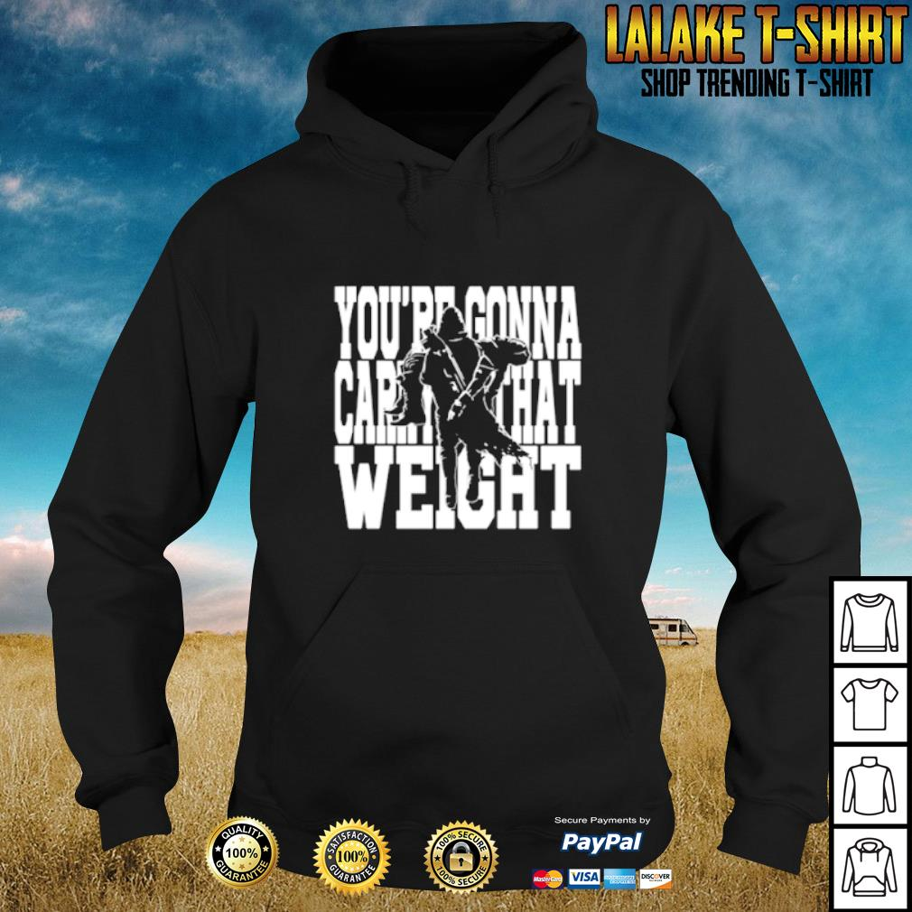 You're gonna carry that weight s hoodie