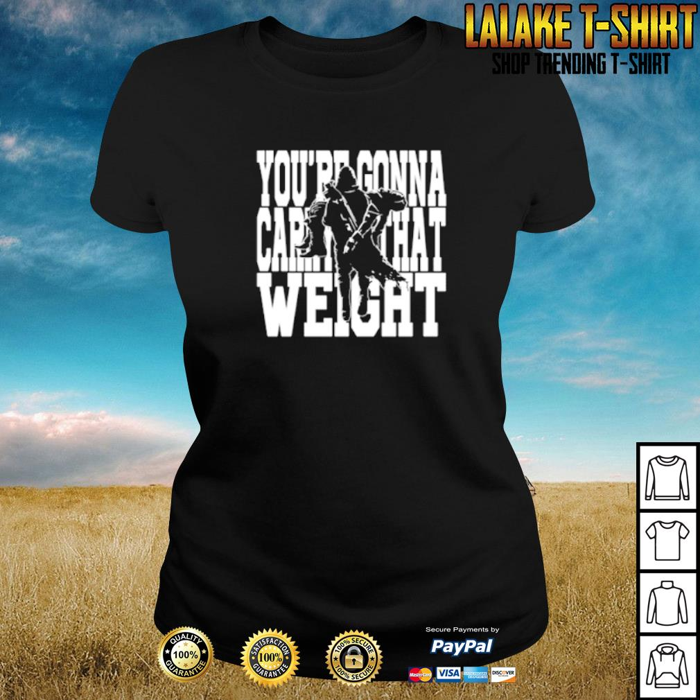You're gonna carry that weight s ladies-tee