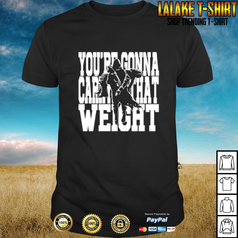 You're gonna carry that weight shirt