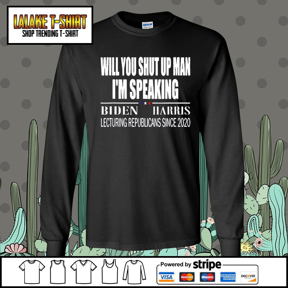 Will you shut up man I'm speaking Biden Harris lecturing republicans since 2020 s Long-Sleeves-Tee