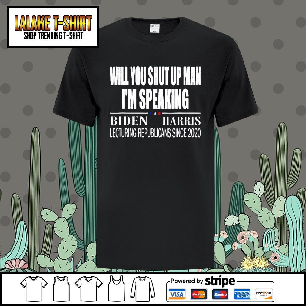 Will you shut up man I'm speaking Biden Harris lecturing republicans since 2020 shirt